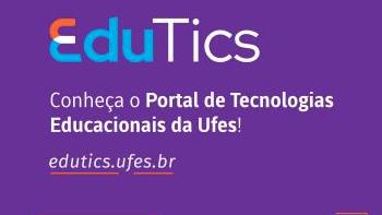 Sobre um fundo roxo, aparece escrito EduTics (em formato de logomarca) e, em seguida, o texto: Conheça o Portal de Tecnologias Educacionais da Ufes! edutics.ufes.br