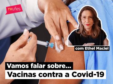 Braço tomando injeção e a imagem da professora Ethel Maciel, com o texto Vamos Falar Sobre... Vacinas contra a Covid-19 e logomarca da TV Ufes